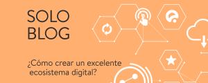 ¿Cómo crear un excelente ecosistema digital?